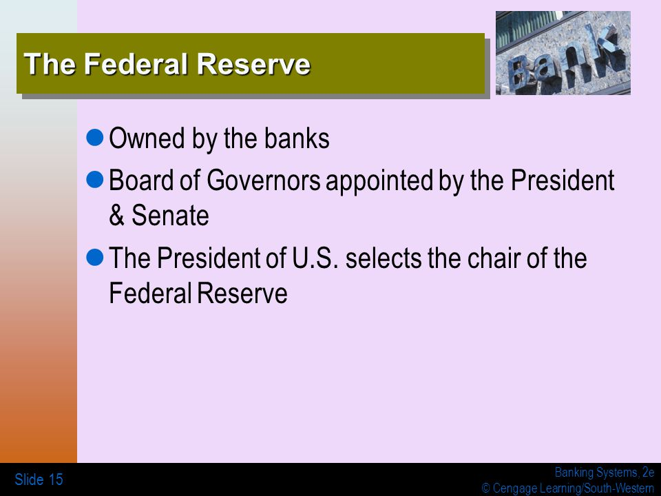 Banking Systems, 2e © Cengage Learning/South-Western The Federal Reserve Owned by the banks Board of Governors appointed by the President & Senate The President of U.S.