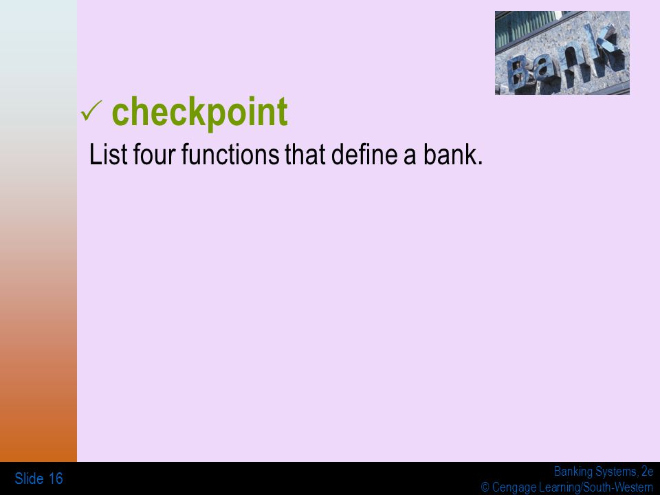 Banking Systems, 2e © Cengage Learning/South-Western Slide 16 List four functions that define a bank.