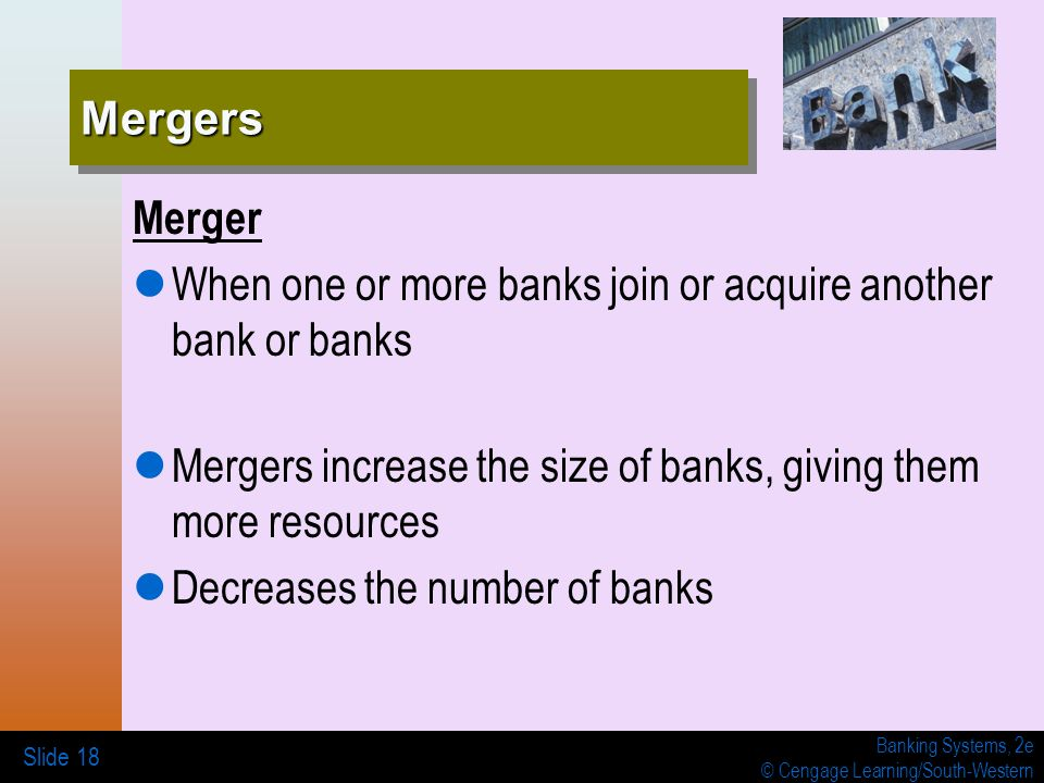 Banking Systems, 2e © Cengage Learning/South-Western Slide 18 MergersMergers Merger When one or more banks join or acquire another bank or banks Mergers increase the size of banks, giving them more resources Decreases the number of banks