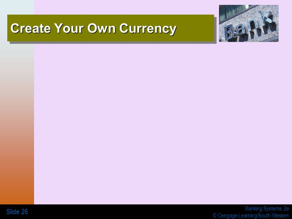 Banking Systems, 2e © Cengage Learning/South-Western Create Your Own Currency Slide 26