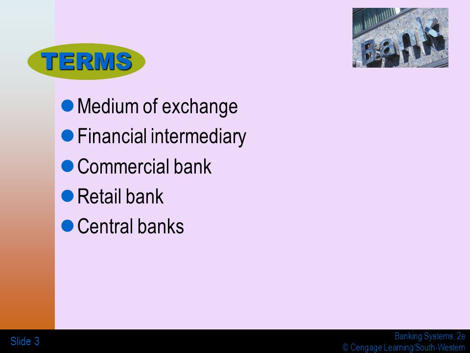 Banking Systems, 2e © Cengage Learning/South-Western Slide 3 Medium of exchange Financial intermediary Commercial bank Retail bank Central banks TERMS