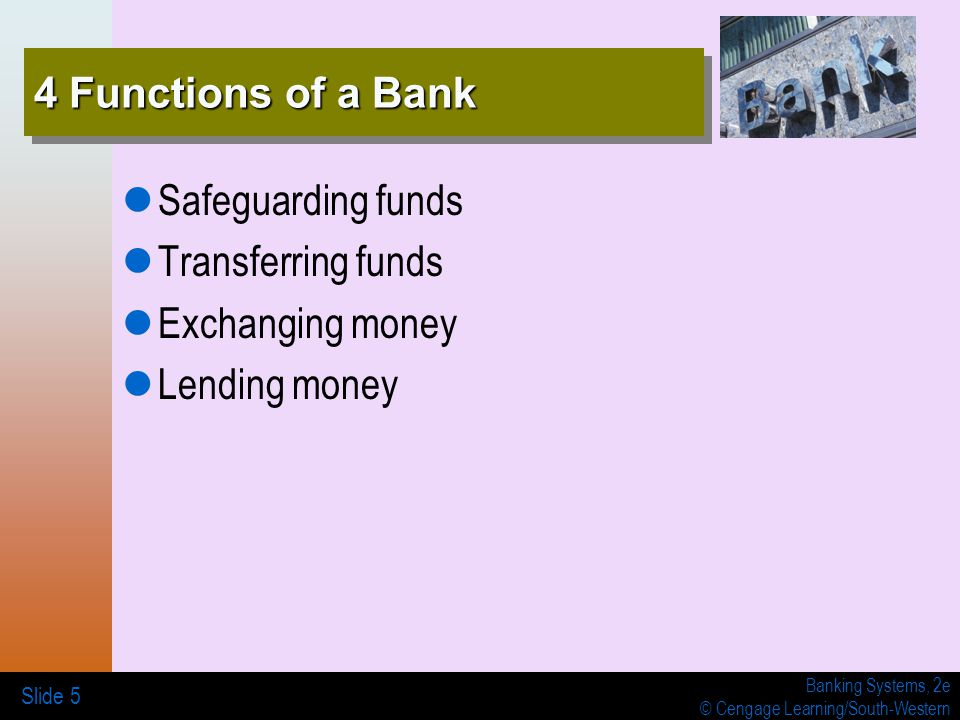 Banking Systems, 2e © Cengage Learning/South-Western 4 Functions of a Bank Safeguarding funds Transferring funds Exchanging money Lending money Slide 5