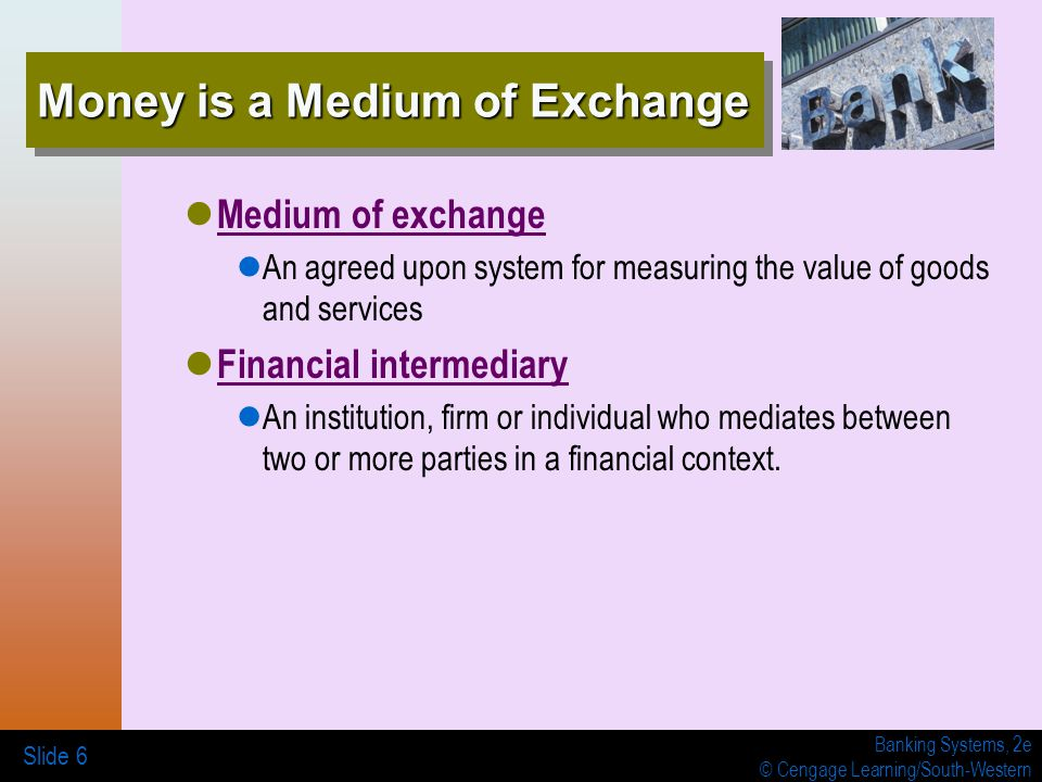 Banking Systems, 2e © Cengage Learning/South-Western Money is a Medium of Exchange Medium of exchange An agreed upon system for measuring the value of goods and services Financial intermediary An institution, firm or individual who mediates between two or more parties in a financial context.