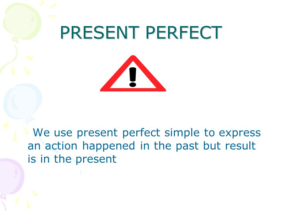 PRESENT PERFECT We use present perfect simple to express an action happened in the past but result is in the present