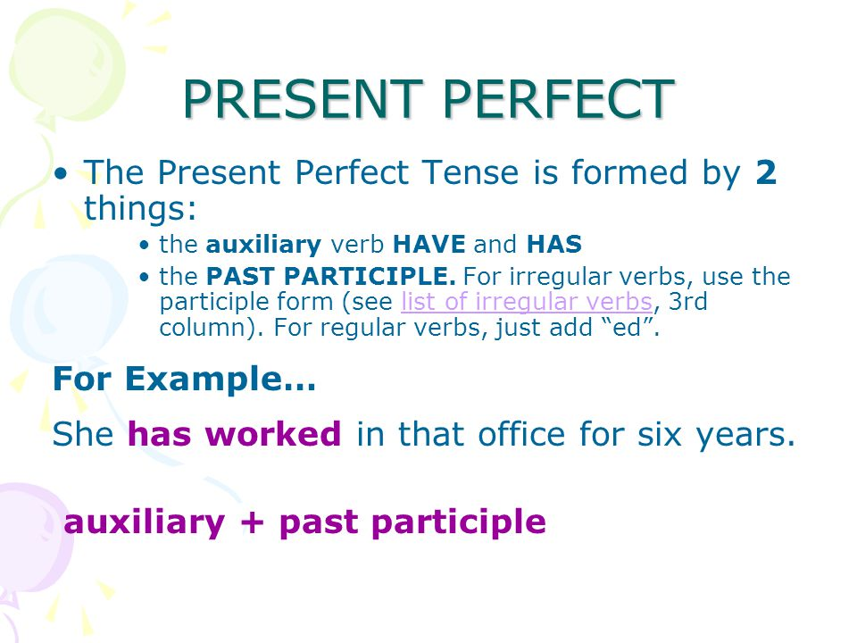 PRESENT PERFECT The Present Perfect Tense is formed by 2 things: the auxiliary verb HAVE and HAS the PAST PARTICIPLE.