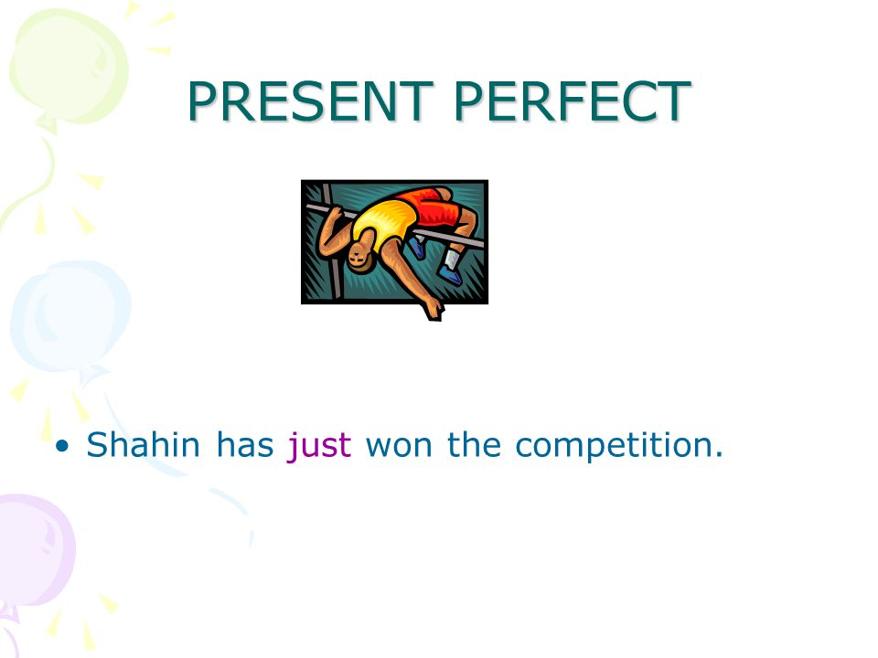 PRESENT PERFECT Shahin has just won the competition.