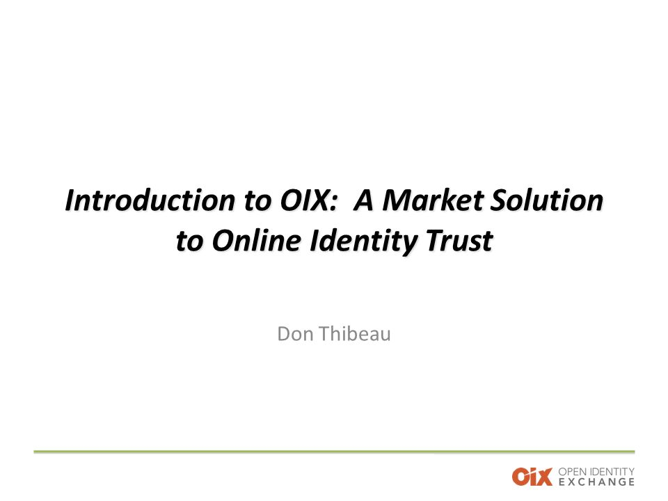 Introduction to OIX: A Market Solution to Online Identity Trust Don Thibeau