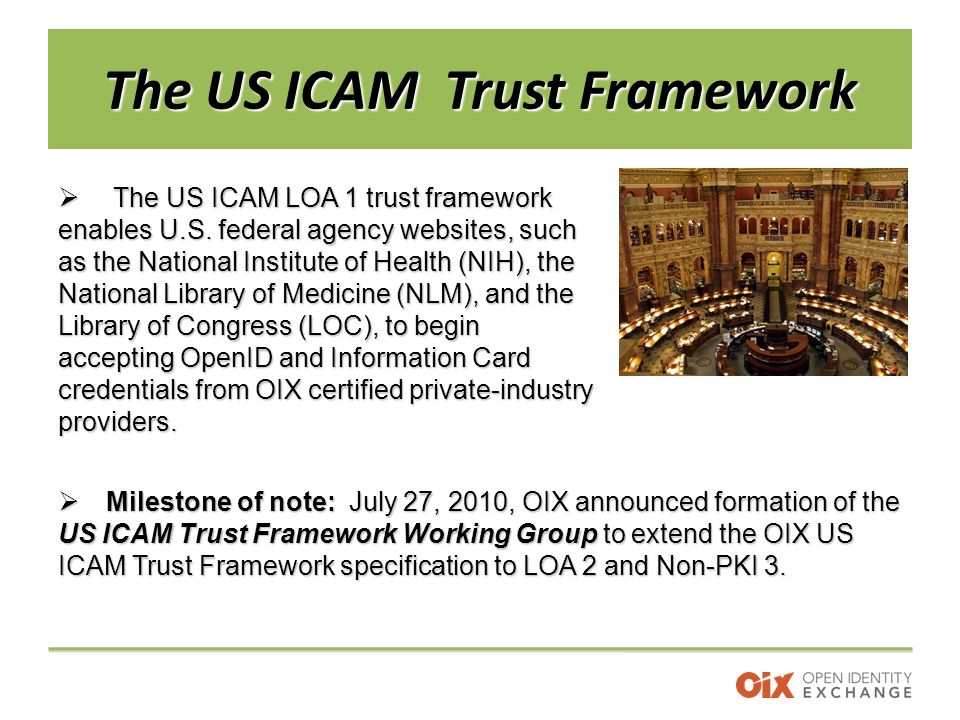 The US ICAM Trust Framework  The US ICAM LOA 1 trust framework enables U.S.
