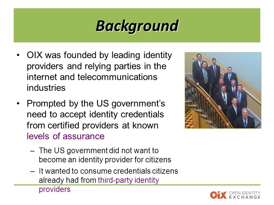 Background OIX was founded by leading identity providers and relying parties in the internet and telecommunications industries Prompted by the US government's need to accept identity credentials from certified providers at known levels of assurance –The US government did not want to become an identity provider for citizens –It wanted to consume credentials citizens already had from third-party identity providers