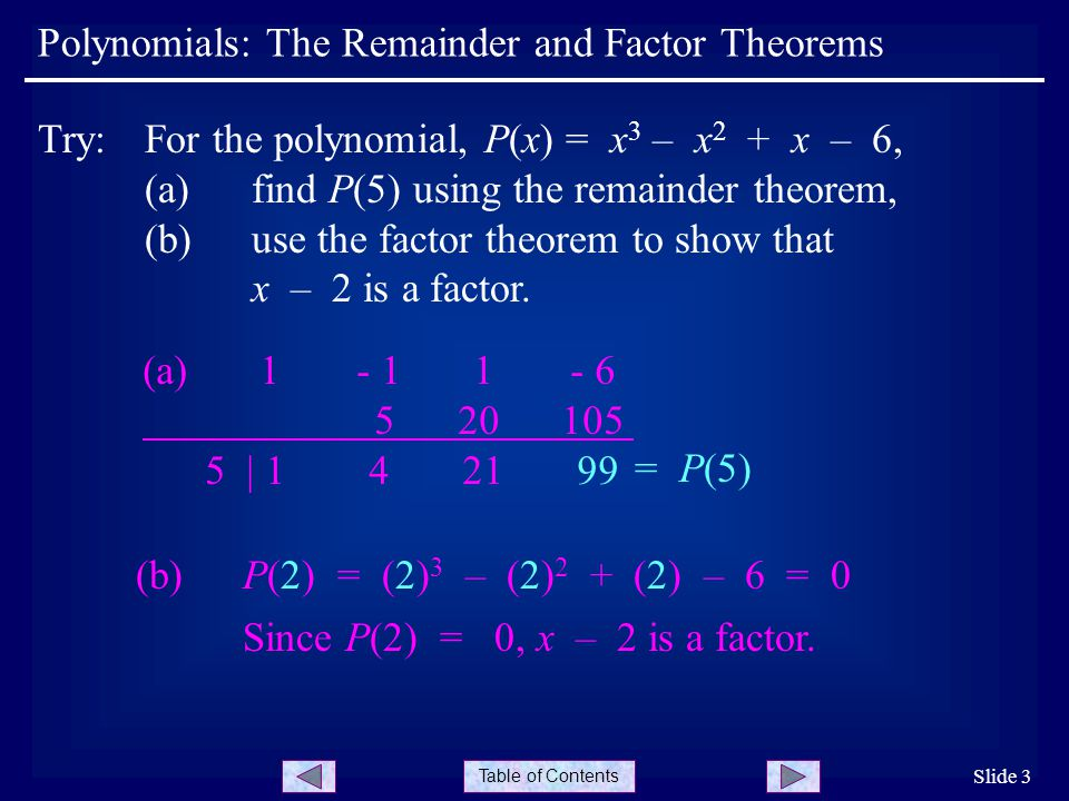 Table of Contents Polynomials: The Remainder and Factor Theorems Slide 3 Try:For the polynomial, P(x) = x 3 – x 2 + x – 6, (a) find P(5) using the remainder theorem, (b)use the factor theorem to show that x – 2 is a factor.
