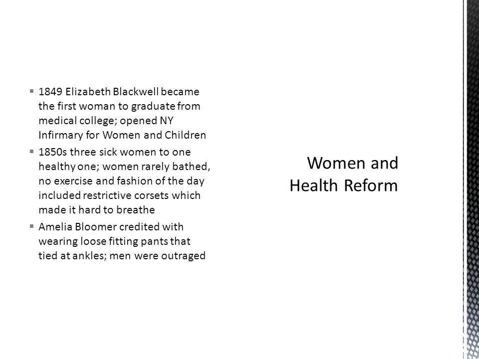  1849 Elizabeth Blackwell became the first woman to graduate from medical college; opened NY Infirmary for Women and Children  1850s three sick women to one healthy one; women rarely bathed, no exercise and fashion of the day included restrictive corsets which made it hard to breathe  Amelia Bloomer credited with wearing loose fitting pants that tied at ankles; men were outraged