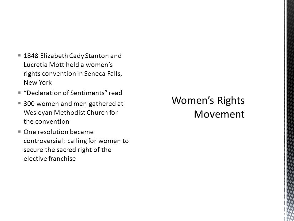  1848 Elizabeth Cady Stanton and Lucretia Mott held a women's rights convention in Seneca Falls, New York  Declaration of Sentiments read  300 women and men gathered at Wesleyan Methodist Church for the convention  One resolution became controversial: calling for women to secure the sacred right of the elective franchise