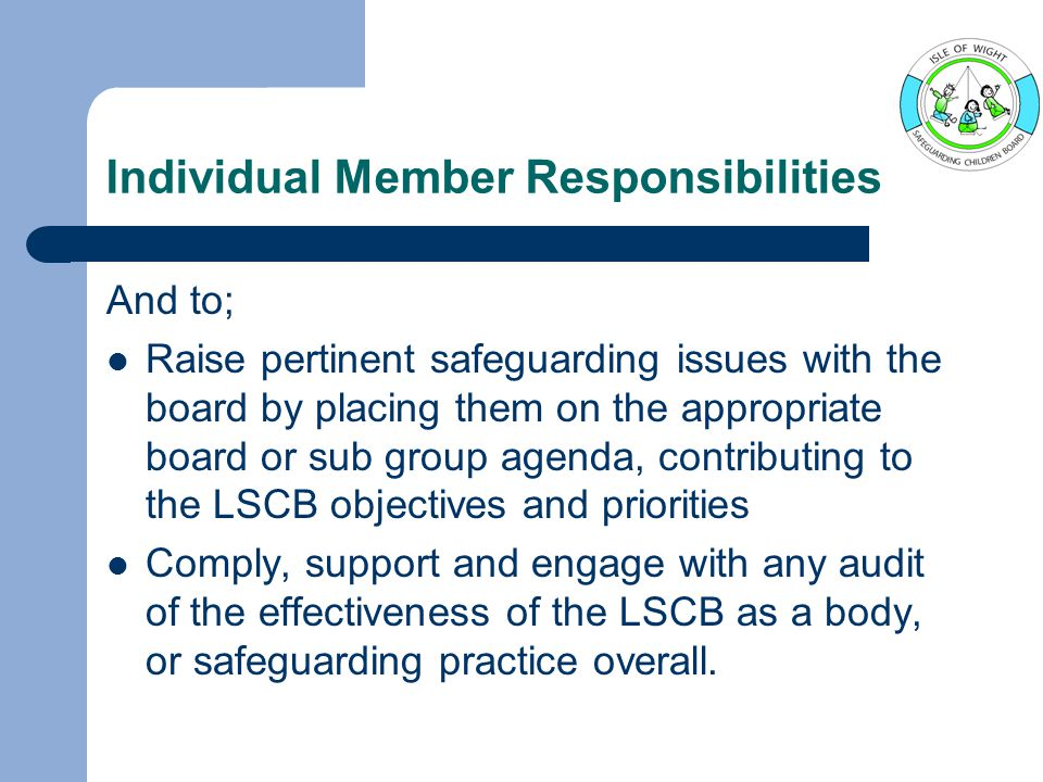 Individual Member Responsibilities And to; Raise pertinent safeguarding issues with the board by placing them on the appropriate board or sub group agenda, contributing to the LSCB objectives and priorities Comply, support and engage with any audit of the effectiveness of the LSCB as a body, or safeguarding practice overall.