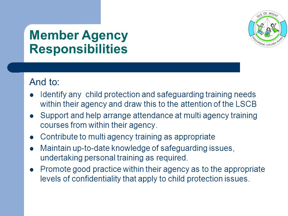 Member Agency Responsibilities And to: Identify any child protection and safeguarding training needs within their agency and draw this to the attention of the LSCB Support and help arrange attendance at multi agency training courses from within their agency.
