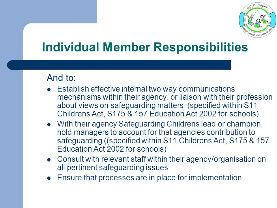 Individual Member Responsibilities And to: Establish effective internal two way communications mechanisms within their agency, or liaison with their profession about views on safeguarding matters (specified within S11 Childrens Act, S175 & 157 Education Act 2002 for schools) With their agency Safeguarding Childrens lead or champion, hold managers to account for that agencies contribution to safeguarding ((specified within S11 Childrens Act, S175 & 157 Education Act 2002 for schools) Consult with relevant staff within their agency/organisation on all pertinent safeguarding issues Ensure that processes are in place for implementation