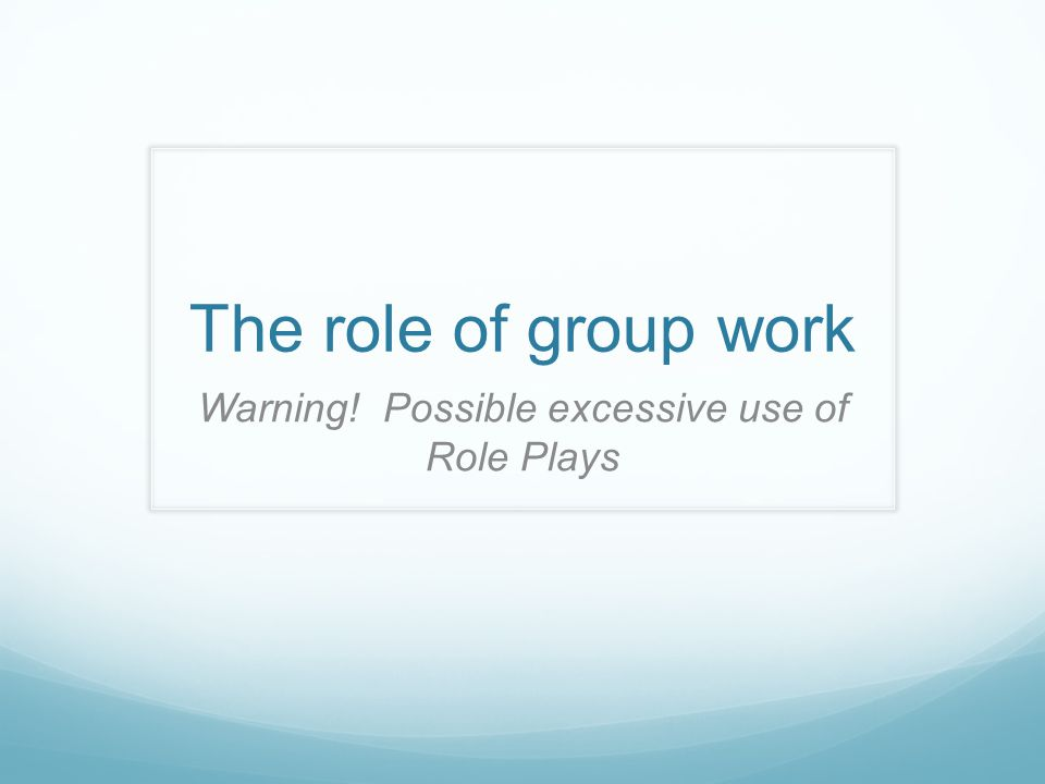 The role of group work Warning! Possible excessive use of Role Plays