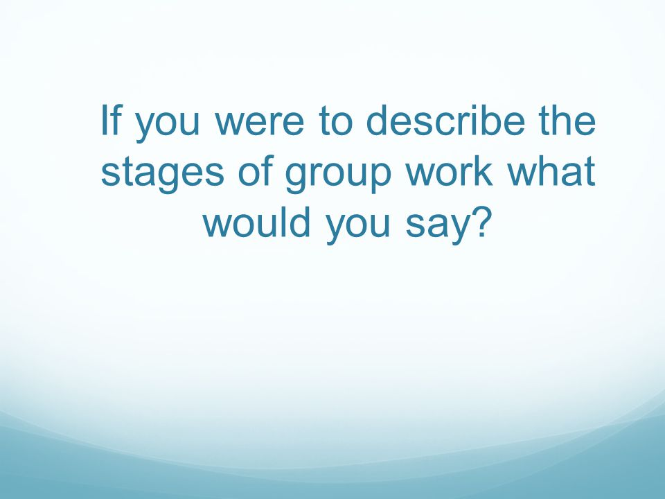 If you were to describe the stages of group work what would you say?