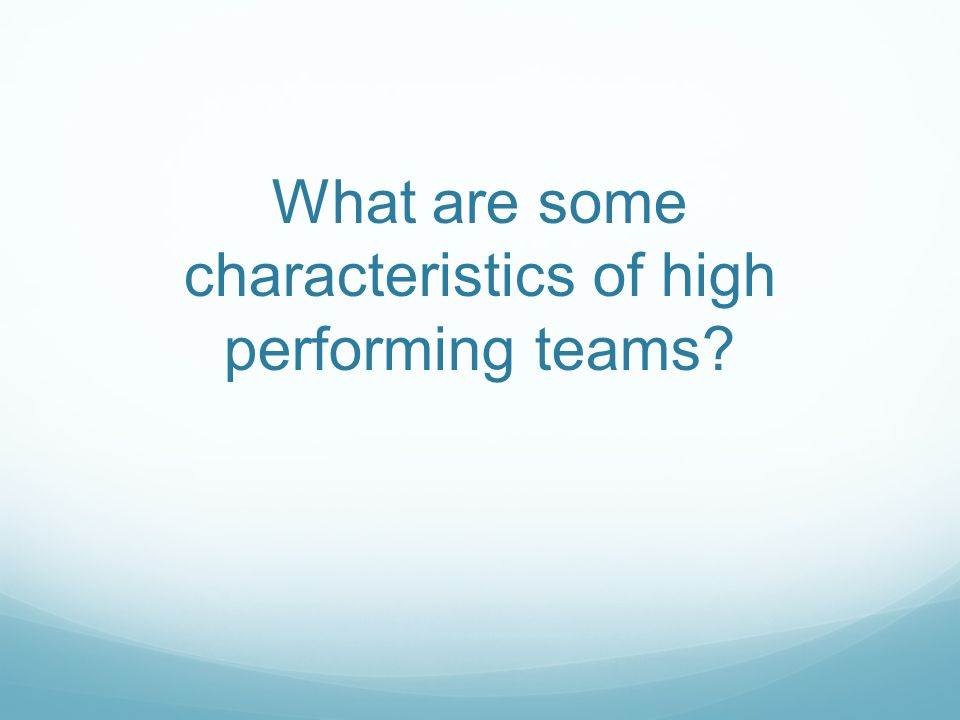 What are some characteristics of high performing teams?