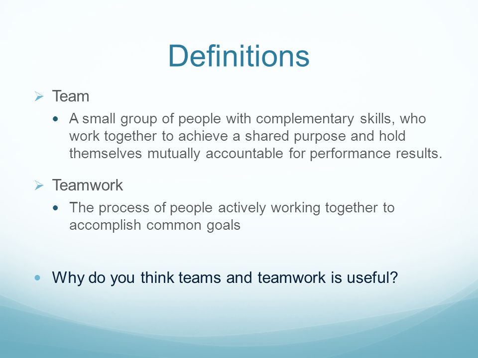 Definitions  Team A small group of people with complementary skills, who work together to achieve a shared purpose and hold themselves mutually accountable for performance results.