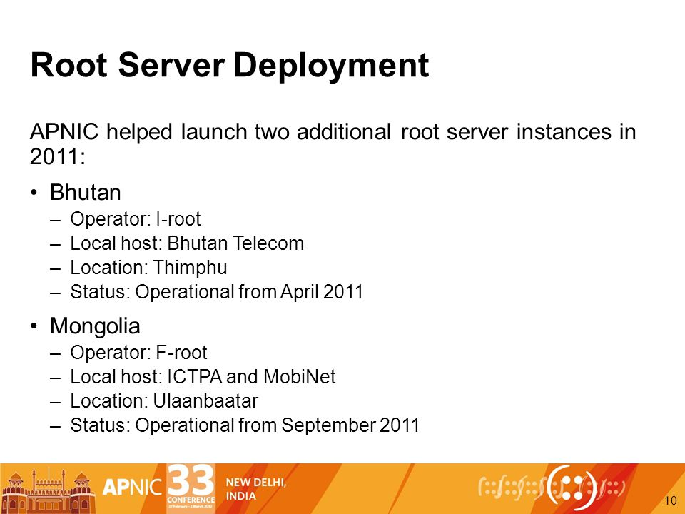 Root Server Deployment APNIC helped launch two additional root server instances in 2011: Bhutan –Operator: I-root –Local host: Bhutan Telecom –Location: Thimphu –Status: Operational from April 2011 Mongolia –Operator: F-root –Local host: ICTPA and MobiNet –Location: Ulaanbaatar –Status: Operational from September