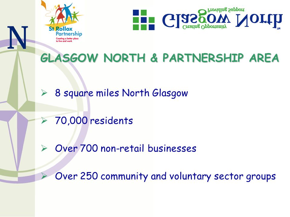 GLASGOW NORTH & PARTNERSHIP AREA  8 square miles North Glasgow  70,000 residents  Over 700 non-retail businesses  Over 250 community and voluntary sector groups