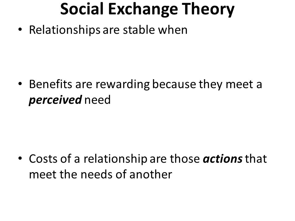 Social Exchange Theory Relationships are stable when Benefits are rewarding because they meet a perceived need Costs of a relationship are those actions that meet the needs of another