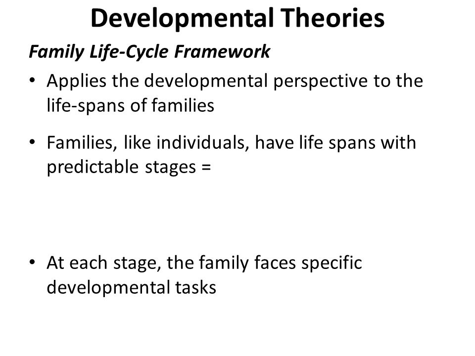 Developmental Theories Family Life-Cycle Framework Applies the developmental perspective to the life-spans of families Families, like individuals, have life spans with predictable stages = At each stage, the family faces specific developmental tasks