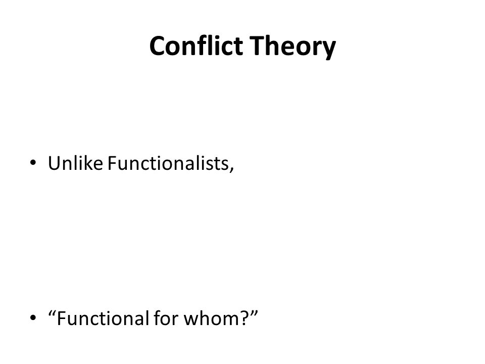 Conflict Theory Unlike Functionalists, Functional for whom