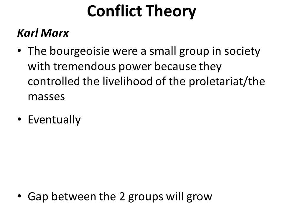 Conflict Theory Karl Marx The bourgeoisie were a small group in society with tremendous power because they controlled the livelihood of the proletariat/the masses Eventually Gap between the 2 groups will grow