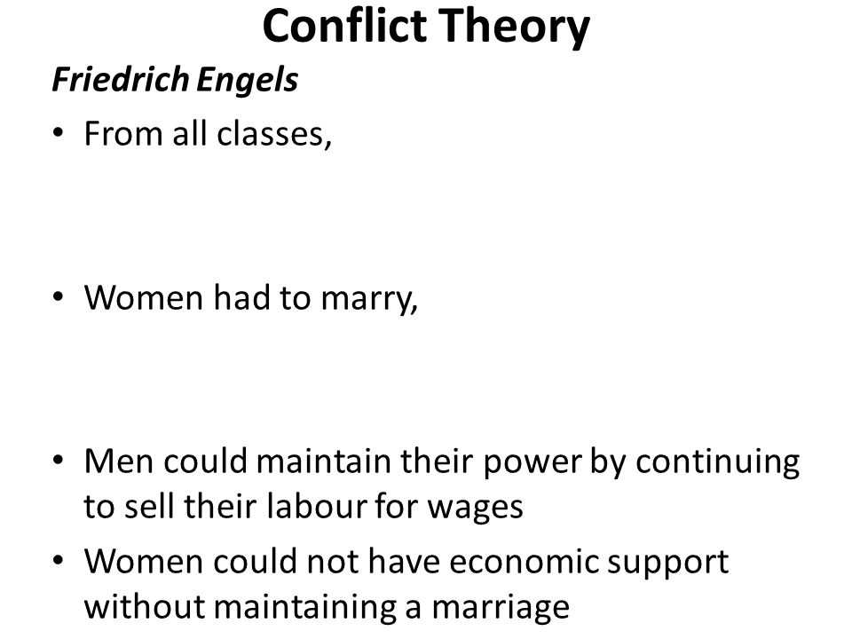 Conflict Theory Friedrich Engels From all classes, Women had to marry, Men could maintain their power by continuing to sell their labour for wages Women could not have economic support without maintaining a marriage