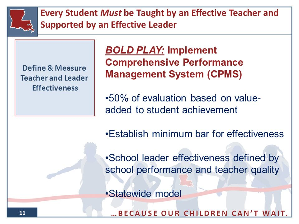 11 Define & Measure Teacher and Leader Effectiveness BOLD PLAY: Implement Comprehensive Performance Management System (CPMS) 50% of evaluation based on value- added to student achievement Establish minimum bar for effectiveness School leader effectiveness defined by school performance and teacher quality Statewide model Every Student Must be Taught by an Effective Teacher and Supported by an Effective Leader …BECAUSE OUR CHILDREN CAN'T WAIT.