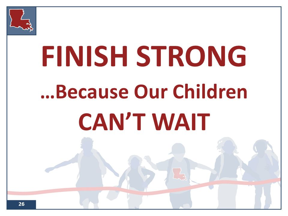 FINISH STRONG …Because Our Children CAN'T WAIT 26
