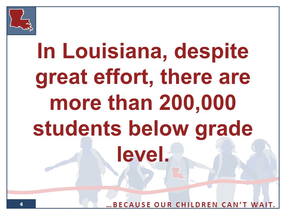 4 In Louisiana, despite great effort, there are more than 200,000 students below grade level.