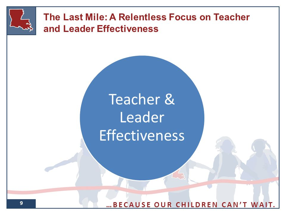 9 Teacher & Leader Effectiveness The Last Mile: A Relentless Focus on Teacher and Leader Effectiveness …BECAUSE OUR CHILDREN CAN'T WAIT.