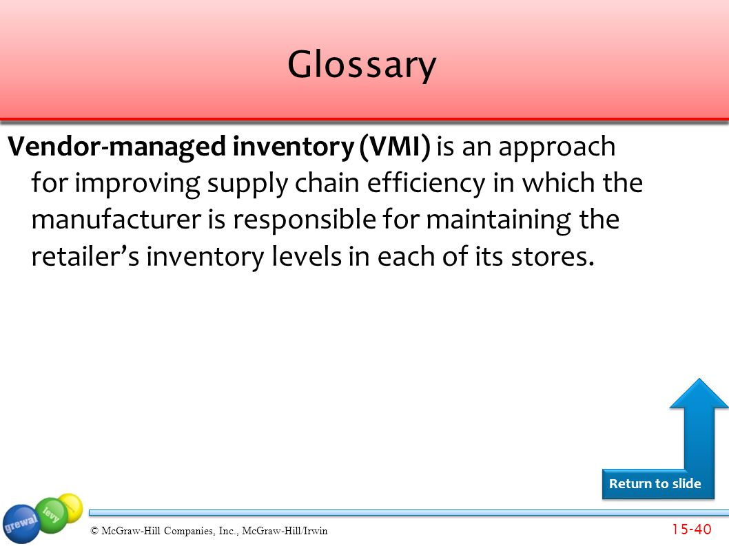 15-40 © McGraw-Hill Companies, Inc., McGraw-Hill/Irwin Glossary Vendor-managed inventory (VMI) is an approach for improving supply chain efficiency in which the manufacturer is responsible for maintaining the retailer's inventory levels in each of its stores.
