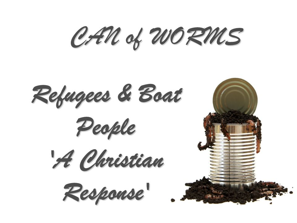 CAN of WORMS Refugees & Boat People A Christian Response