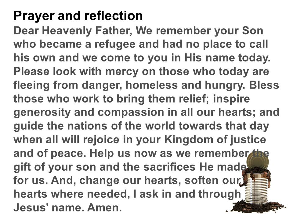 Prayer and reflection Dear Heavenly Father, We remember your Son who became a refugee and had no place to call his own and we come to you in His name today.