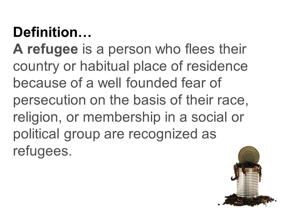 Definition… A refugee is a person who flees their country or habitual place of residence because of a well founded fear of persecution on the basis of their race, religion, or membership in a social or political group are recognized as refugees.