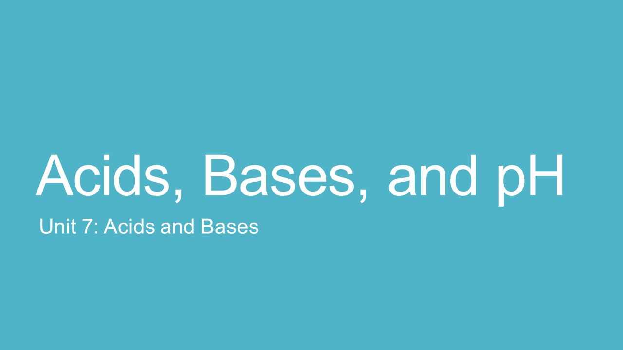 Acids, Bases, and pH Unit 7: Acids and Bases