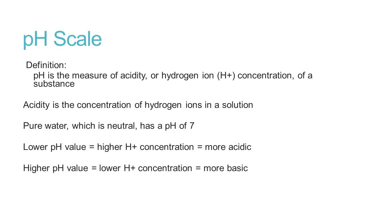 pH Scale Definition: pH is the measure of acidity, or hydrogen ion (H+) concentration, of a substance Acidity is the concentration of hydrogen ions in a solution Pure water, which is neutral, has a pH of 7 Lower pH value = higher H+ concentration = more acidic Higher pH value = lower H+ concentration = more basic