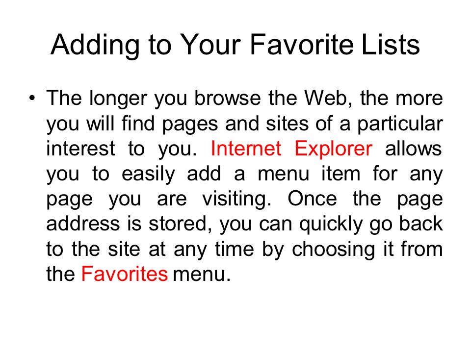 Adding to Your Favorite Lists The longer you browse the Web, the more you will find pages and sites of a particular interest to you.