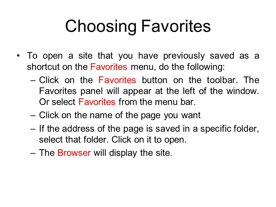 Choosing Favorites To open a site that you have previously saved as a shortcut on the Favorites menu, do the following: –Click on the Favorites button on the toolbar.