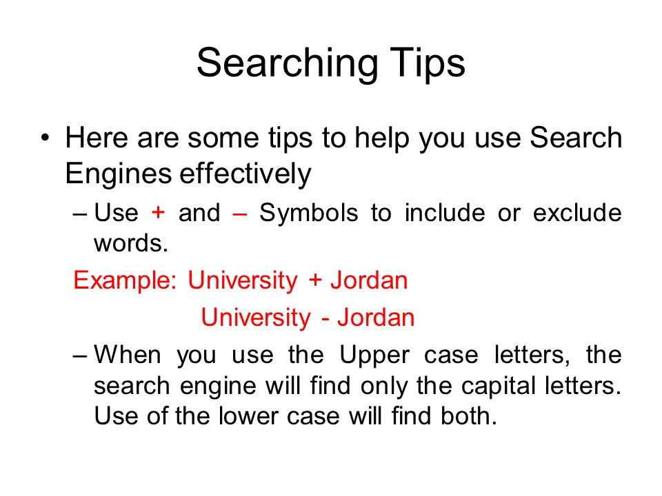 Searching Tips Here are some tips to help you use Search Engines effectively –Use + and – Symbols to include or exclude words.