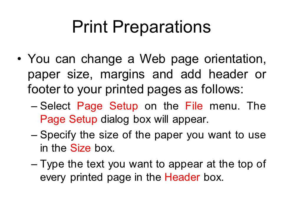 Print Preparations You can change a Web page orientation, paper size, margins and add header or footer to your printed pages as follows: –Select Page Setup on the File menu.