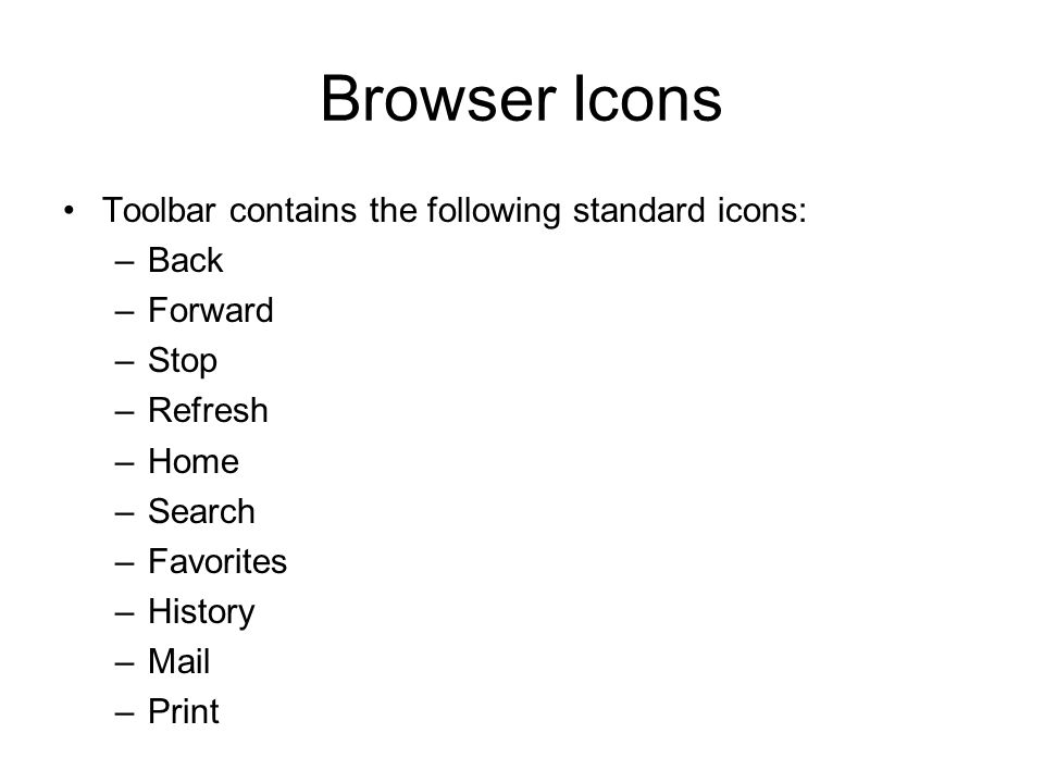 Browser Icons Toolbar contains the following standard icons: –Back –Forward –Stop –Refresh –Home –Search –Favorites –History –Mail –Print
