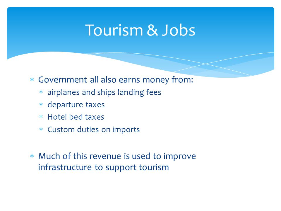  Government all also earns money from:  airplanes and ships landing fees  departure taxes  Hotel bed taxes  Custom duties on imports  Much of this revenue is used to improve infrastructure to support tourism Tourism & Jobs