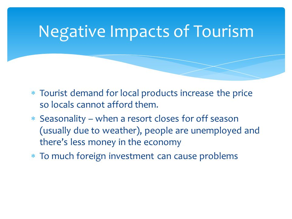  Tourist demand for local products increase the price so locals cannot afford them.