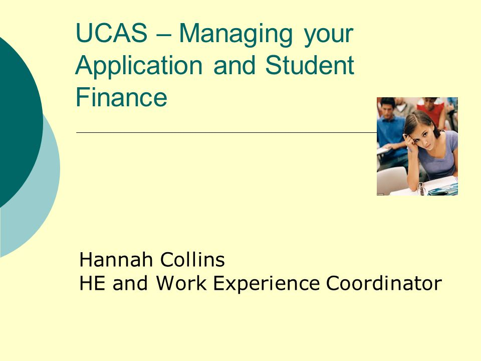 UCAS – Managing your Application and Student Finance Hannah Collins HE and Work Experience Coordinator