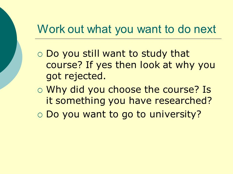 Work out what you want to do next  Do you still want to study that course.