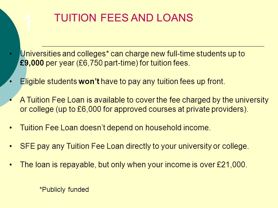 Universities and colleges* can charge new full-time students up to £9,000 per year (£6,750 part-time) for tuition fees.